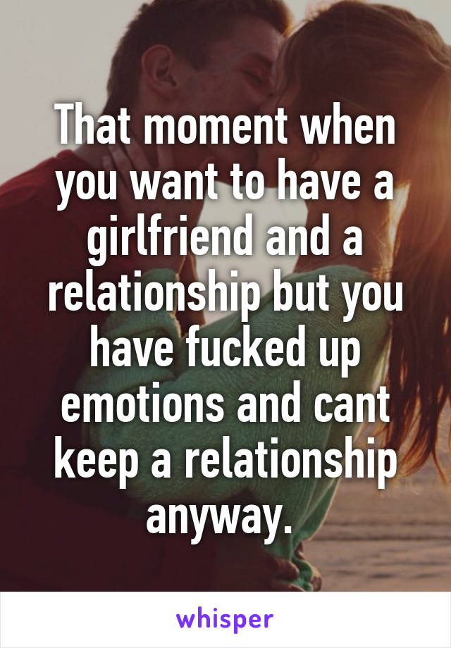 That moment when you want to have a girlfriend and a relationship but you have fucked up emotions and cant keep a relationship anyway.