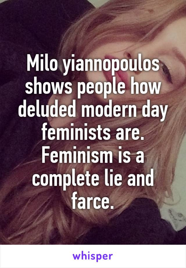 Milo yiannopoulos shows people how deluded modern day feminists are. Feminism is a complete lie and farce.