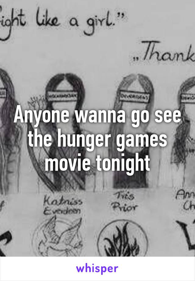 Anyone wanna go see the hunger games movie tonight