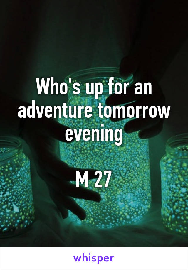 Who's up for an adventure tomorrow evening  M 27