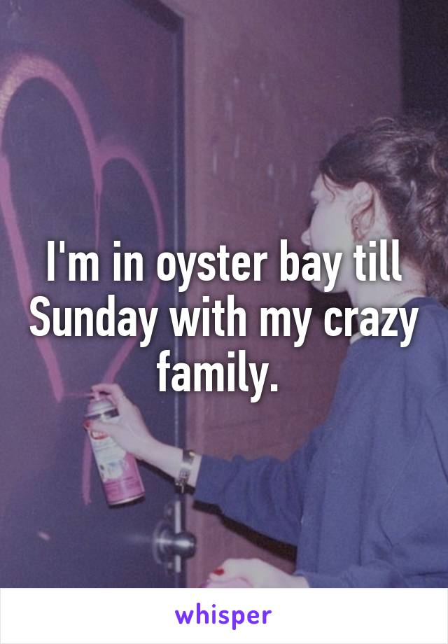 I'm in oyster bay till Sunday with my crazy family.