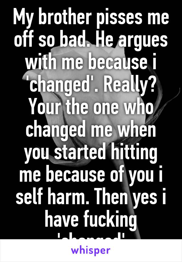 My brother pisses me off so bad. He argues with me because i 'changed'. Really? Your the one who changed me when you started hitting me because of you i self harm. Then yes i have fucking 'changed'
