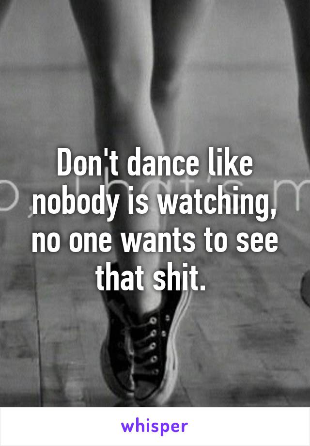 Don't dance like nobody is watching, no one wants to see that shit.