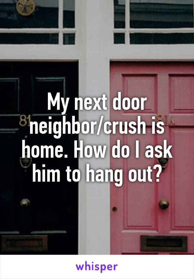 My next door neighbor/crush is home. How do I ask him to hang out?