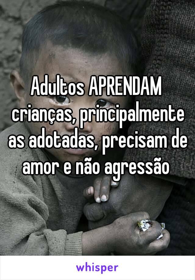 Adultos APRENDAM crianças, principalmente as adotadas, precisam de amor e não agressão