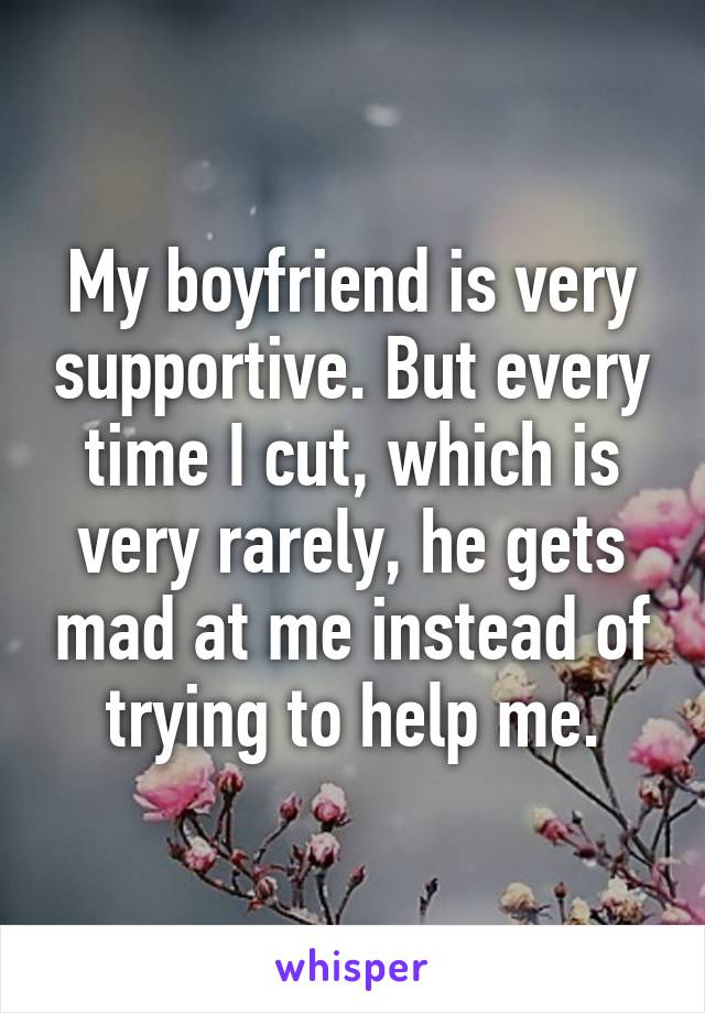 My boyfriend is very supportive. But every time I cut, which is very rarely, he gets mad at me instead of trying to help me.