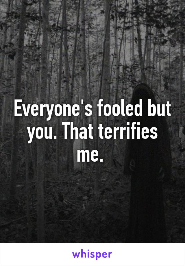 Everyone's fooled but you. That terrifies me.
