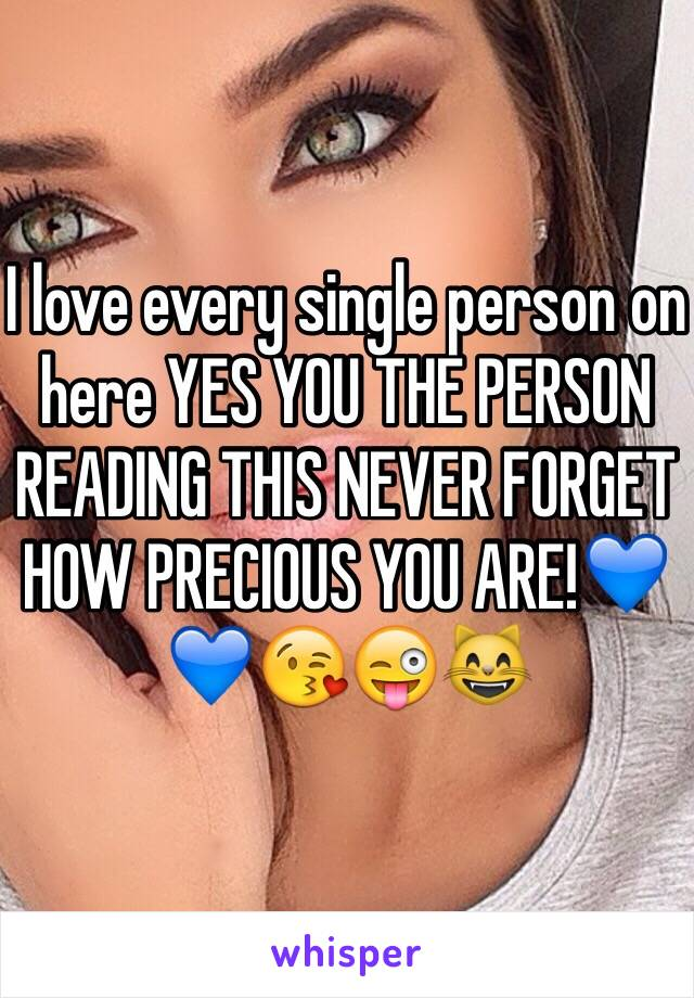 I love every single person on here YES YOU THE PERSON READING THIS NEVER FORGET HOW PRECIOUS YOU ARE!💙💙😘😜😸