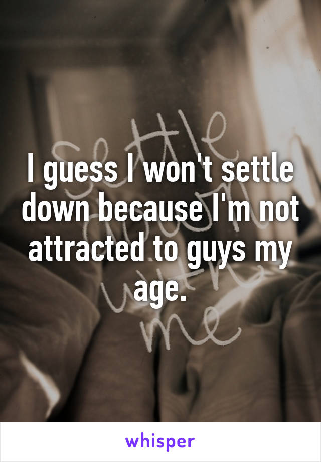 I guess I won't settle down because I'm not attracted to guys my age.