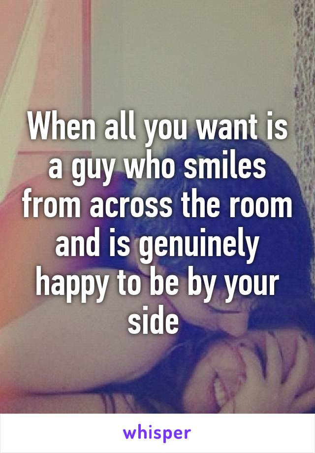 When all you want is a guy who smiles from across the room and is genuinely happy to be by your side