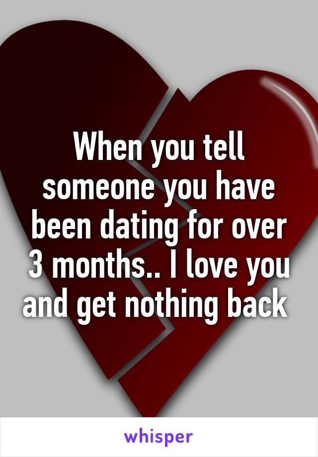When you tell someone you have been dating for over 3 months.. I love you and get nothing back