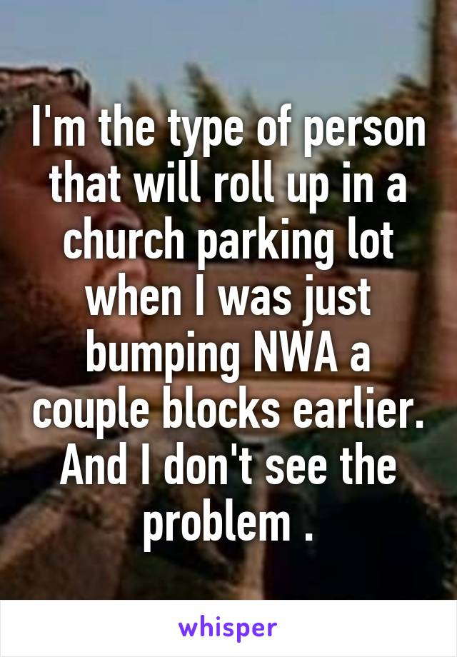 I'm the type of person that will roll up in a church parking lot when I was just bumping NWA a couple blocks earlier. And I don't see the problem .