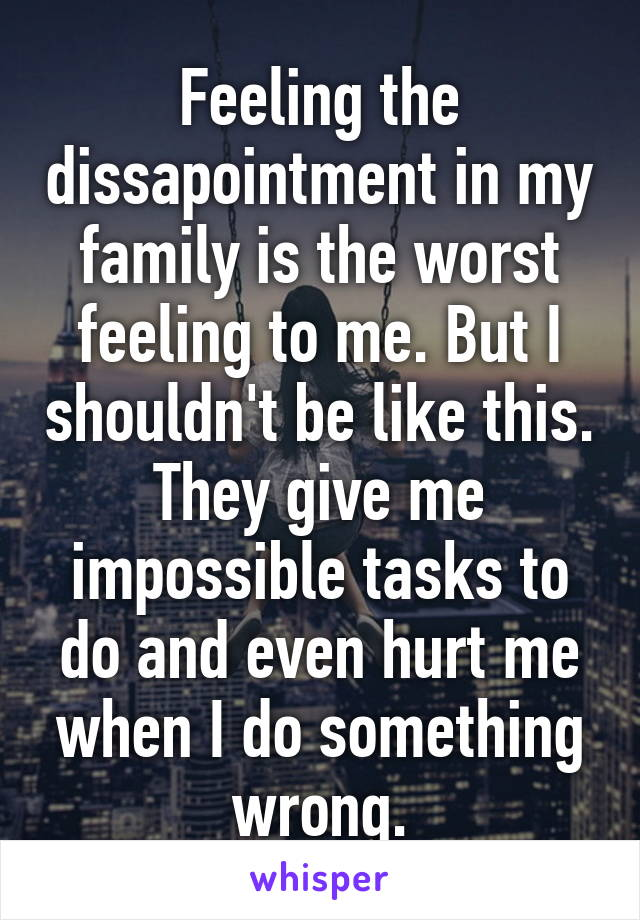 Feeling the dissapointment in my family is the worst feeling to me. But I shouldn't be like this. They give me impossible tasks to do and even hurt me when I do something wrong.