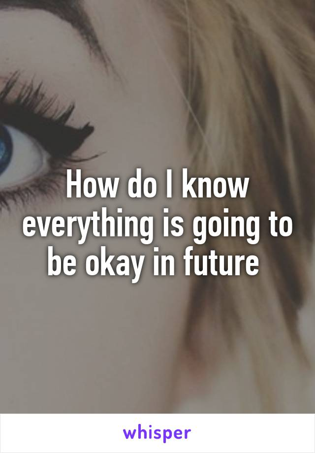 How do I know everything is going to be okay in future