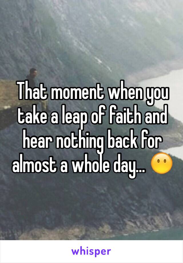 That moment when you take a leap of faith and hear nothing back for almost a whole day... 😶