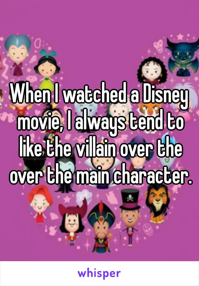 When I watched a Disney movie, I always tend to like the villain over the over the main character.