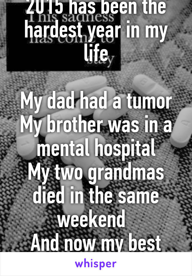 2015 has been the hardest year in my life  My dad had a tumor My brother was in a mental hospital My two grandmas died in the same weekend   And now my best friend has peritonitis