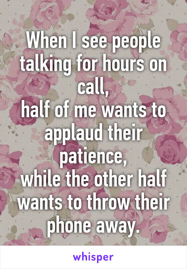 When I see people talking for hours on call, half of me wants to applaud their patience, while the other half wants to throw their phone away.