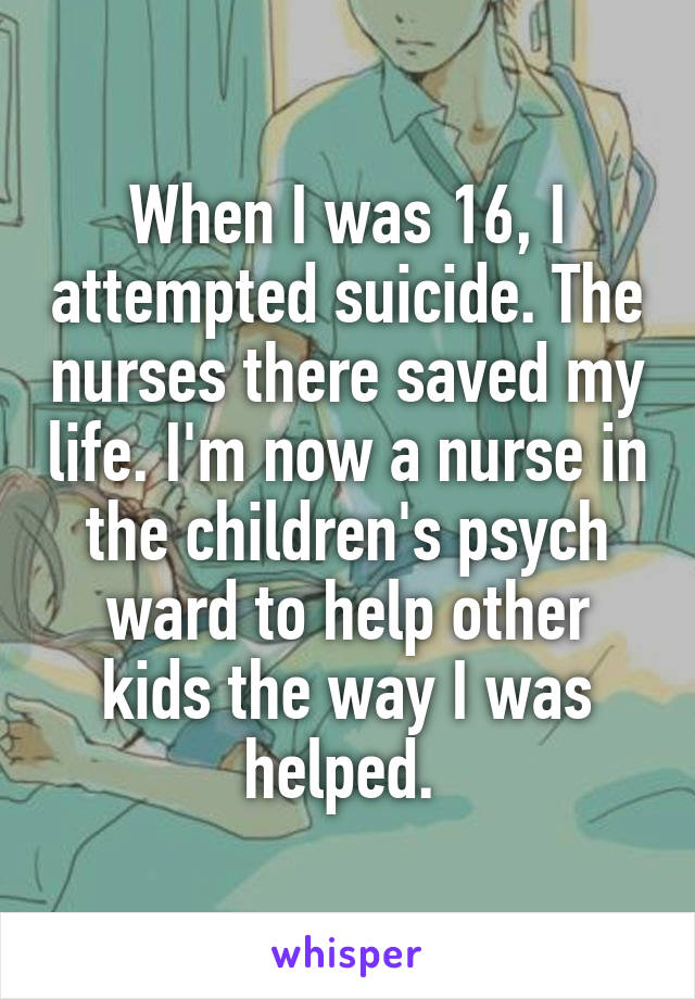 When I was 16, I attempted suicide. The nurses there saved my life. I'm now a nurse in the children's psych ward to help other kids the way I was helped.