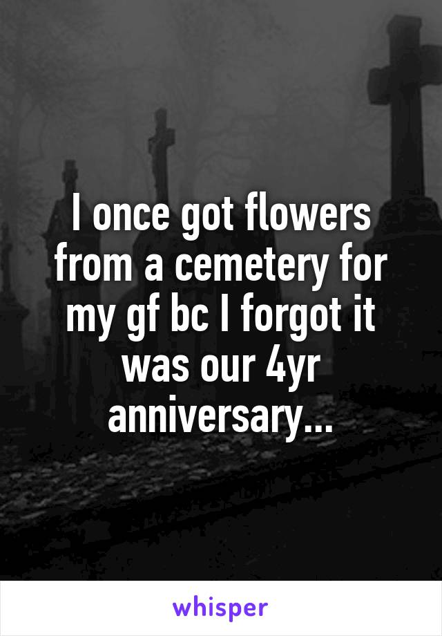 I once got flowers from a cemetery for my gf bc I forgot it was our 4yr anniversary...