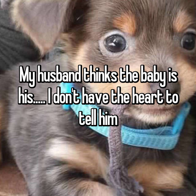 My husband thinks the baby is his..... I don't have the heart to tell him