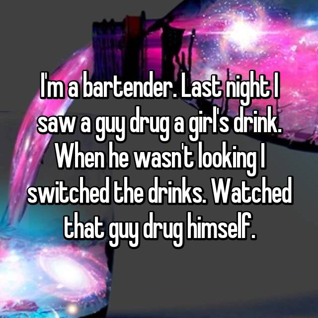 I'm a bartender. Last night I saw a guy drug a girl's drink. When he wasn't looking I switched the drinks. Watched that guy drug himself.