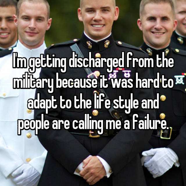 I'm getting discharged from the military because it was hard to adapt to the life style and people are calling me a failure.