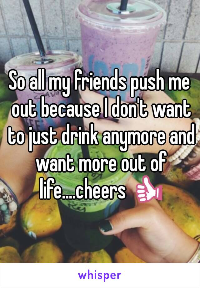 All my friends want to do is drink and drink?