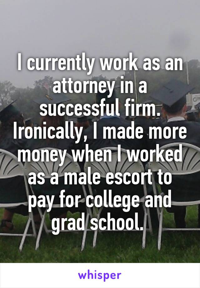 I currently work as an attorney in a successful firm. Ironically, I made more money when I worked as a male escort to pay for college and grad school.