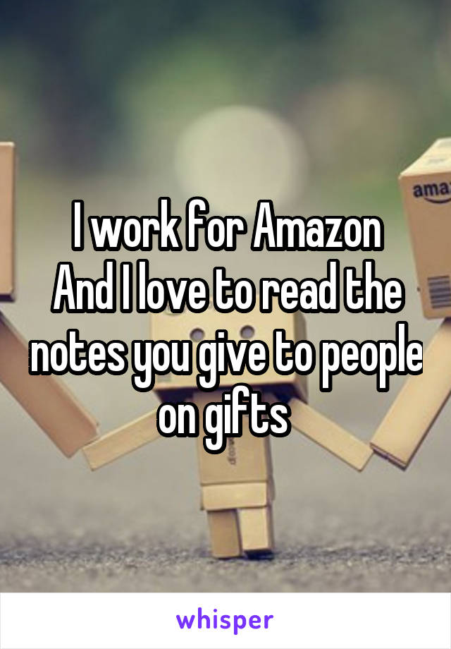 I work for Amazon And I love to read the notes you give to people on gifts