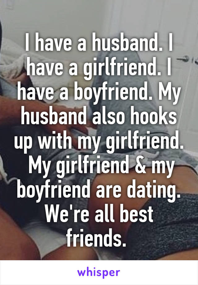 I have a husband. I have a girlfriend. I have a boyfriend. My husband also hooks up with my girlfriend.  My girlfriend & my boyfriend are dating. We're all best friends.