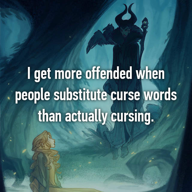 I get more offended when people substitute curse words than actually cursing.