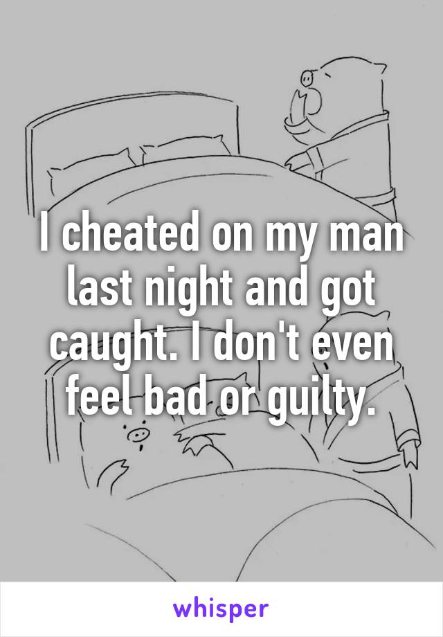 I cheated on my man last night and got caught. I don't even feel bad or guilty.
