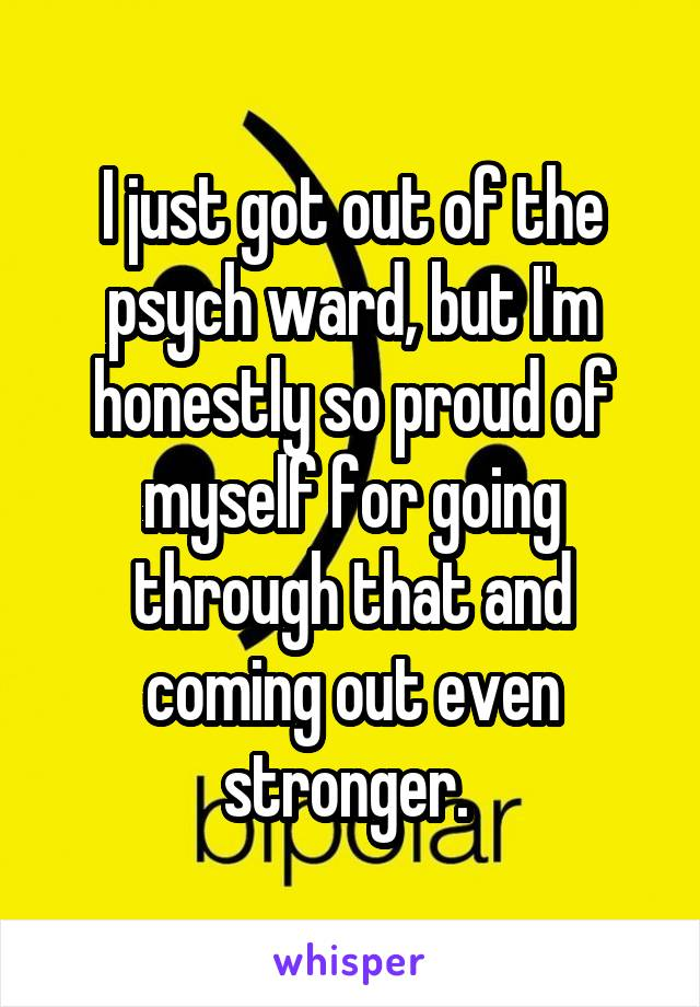 I just got out of the psych ward, but I'm honestly so proud of myself for going through that and coming out even stronger.