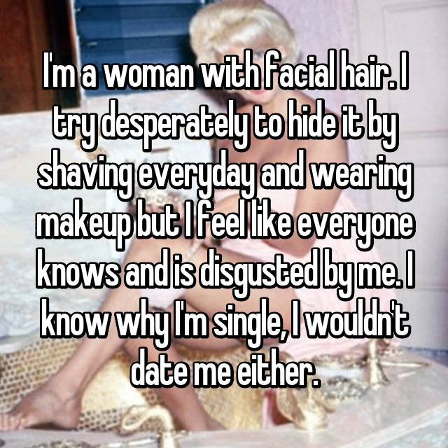 I'm a woman with facial hair. I try desperately to hide it by shaving everyday and wearing makeup but I feel like everyone knows and is disgusted by me. I know why I'm single, I wouldn't date me either.