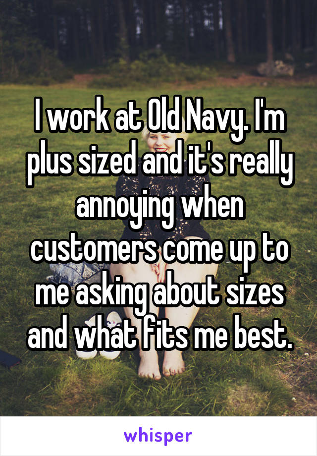 I work at Old Navy. I'm plus sized and it's really annoying when customers come up to me asking about sizes and what fits me best.