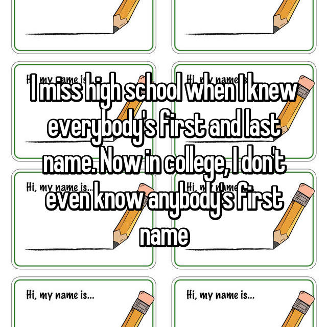 I miss high school when I knew everybody's first and last name. Now in college, I don't even know anybody's first name