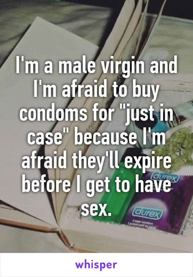 "I'm a male virgin and I'm afraid to buy condoms for ""just in case"" because I'm afraid they'll expire before I get to have sex."