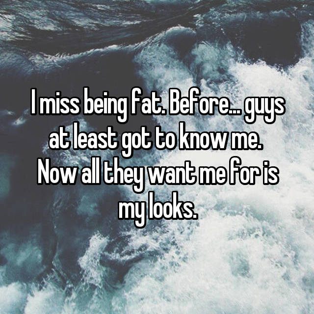 I miss being fat. Before... guys at least got to know me.  Now all they want me for is my looks.