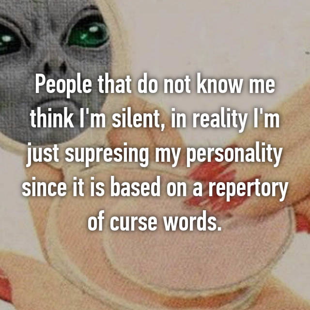 People that do not know me think I'm silent, in reality I'm just supresing my personality since it is based on a repertory of curse words.