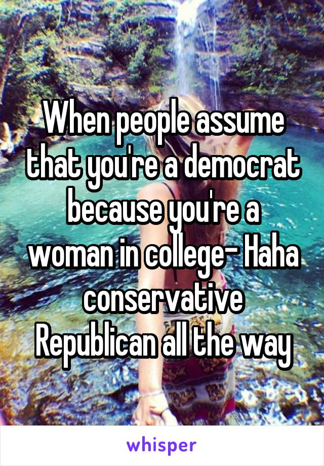 When people assume that you're a democrat because you're a woman in college- Haha conservative Republican all the way