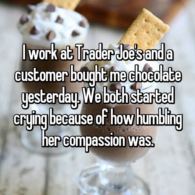 I work at Trader Joe's and a customer bought me chocolate yesterday. We both started crying because of how humbling her compassion was.