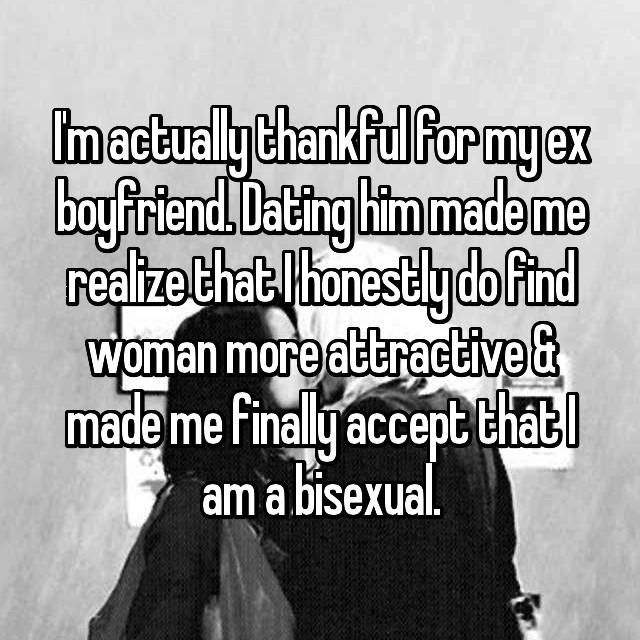 I'm actually thankful for my ex boyfriend. Dating him made me realize that I honestly do find woman more attractive & made me finally accept that I am a bisexual.
