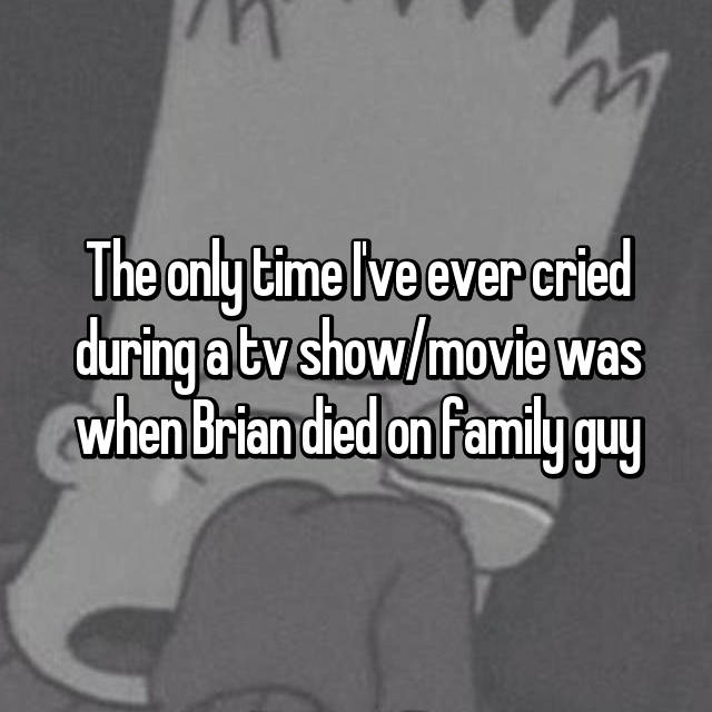The only time I've ever cried during a tv show/movie was when Brian died on family guy
