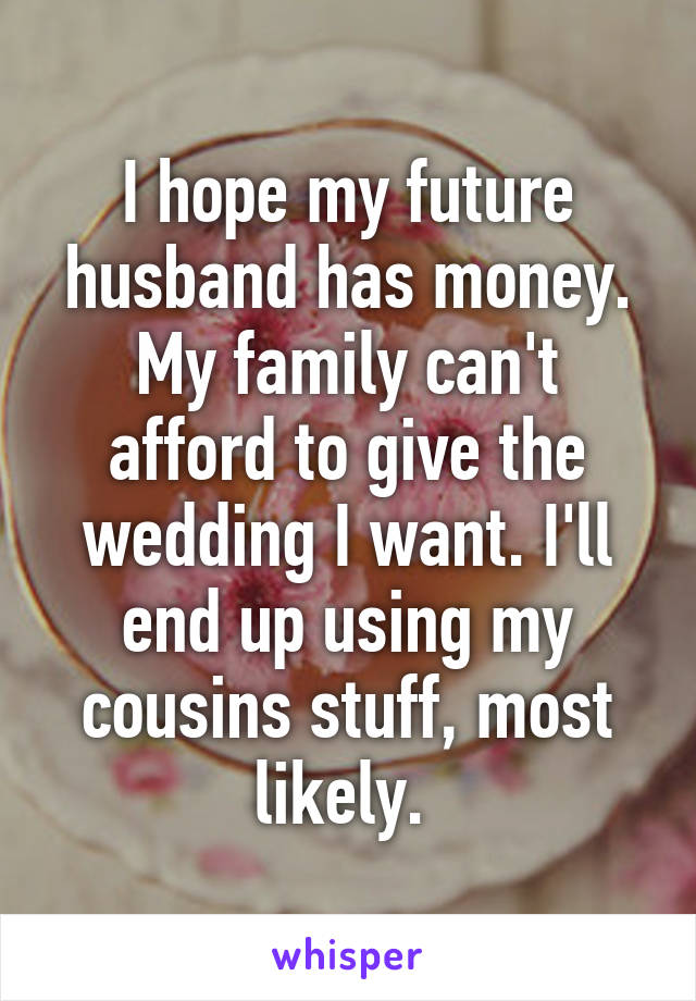 I hope my future husband has money. My family can't afford to give the wedding I want. I'll end up using my cousins stuff, most likely.