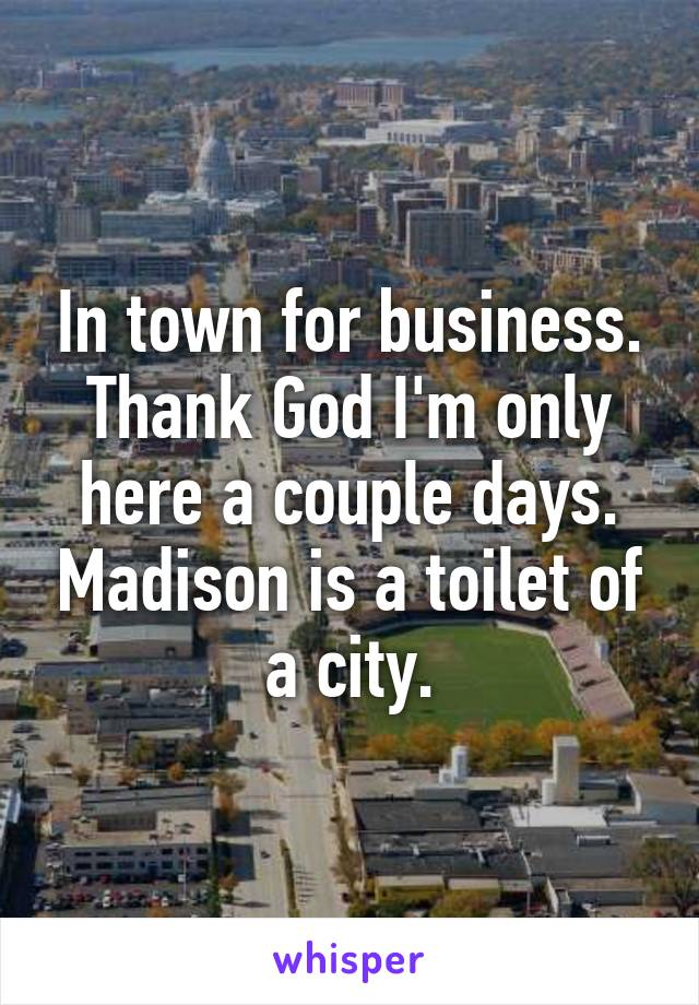In town for business. Thank God I'm only here a couple days. Madison is a toilet of a city.