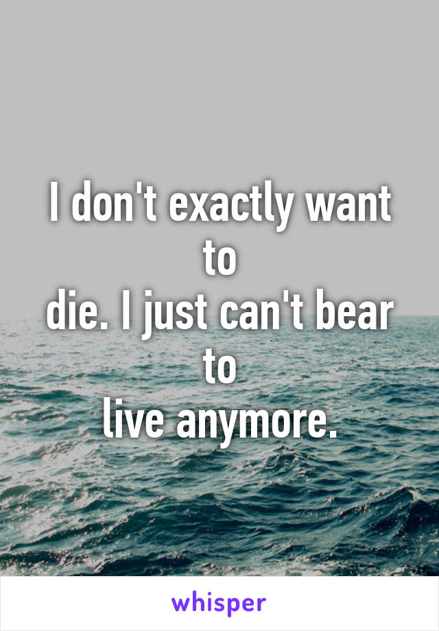 I don't exactly want to die. I just can't bear to live anymore.