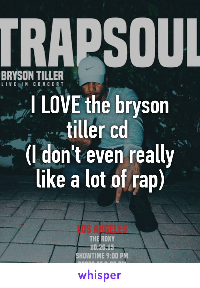 I LOVE the bryson tiller cd  (I don't even really like a lot of rap)