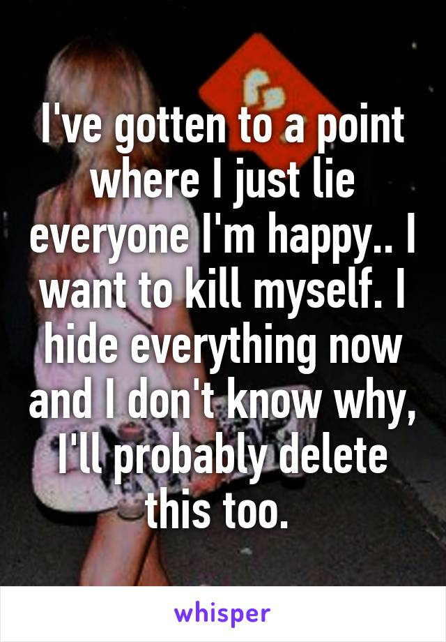 I've gotten to a point where I just lie everyone I'm happy.. I want to kill myself. I hide everything now and I don't know why, I'll probably delete this too.