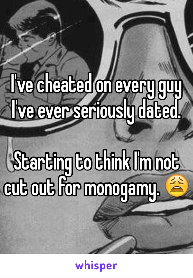 I've cheated on every guy I've ever seriously dated.   Starting to think I'm not cut out for monogamy. 😩
